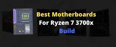 Best Motherboards For Ryzen 7 3700x Builds